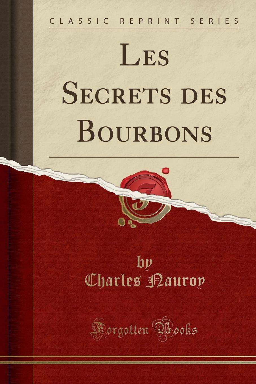 Charles Nauroy Les Secrets des Bourbons (Classic Reprint)