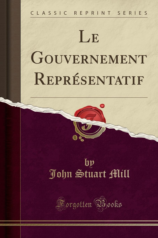John Stuart Mill Le Gouvernement Representatif (Classic Reprint) p vermont ce n est pas trop que d avoir ung amy