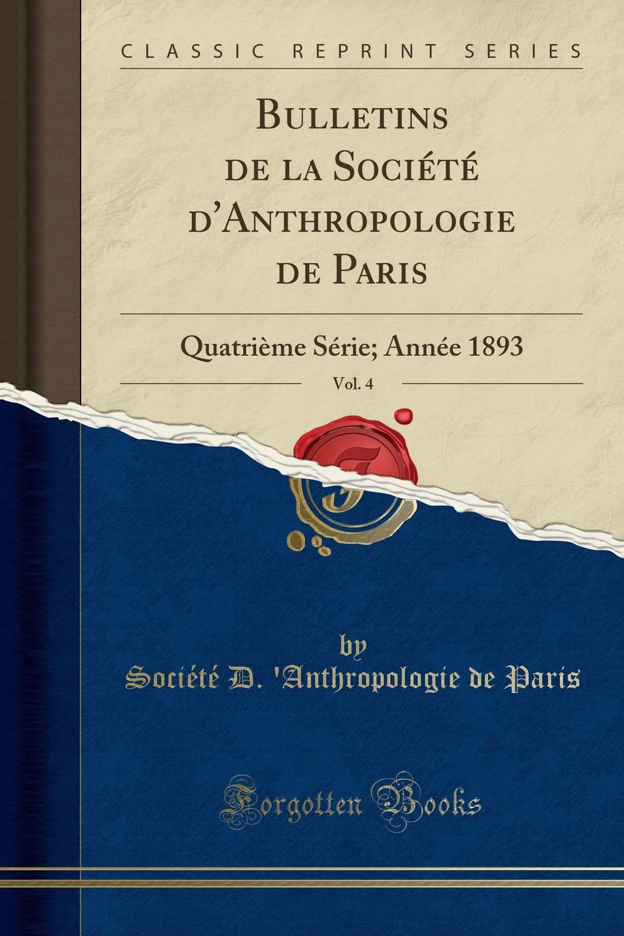 Société D. 'Anthropologie de Paris Bulletins de la Societe d.Anthropologie de Paris, Vol. 4. Quatrieme Serie; Annee 1893 (Classic Reprint)