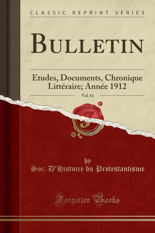Soc. D'Histoire du Protestantisme Bulletin, Vol. 61. Etudes, Documents, Chronique Litteraire; Annee 1912 (Classic Reprint)