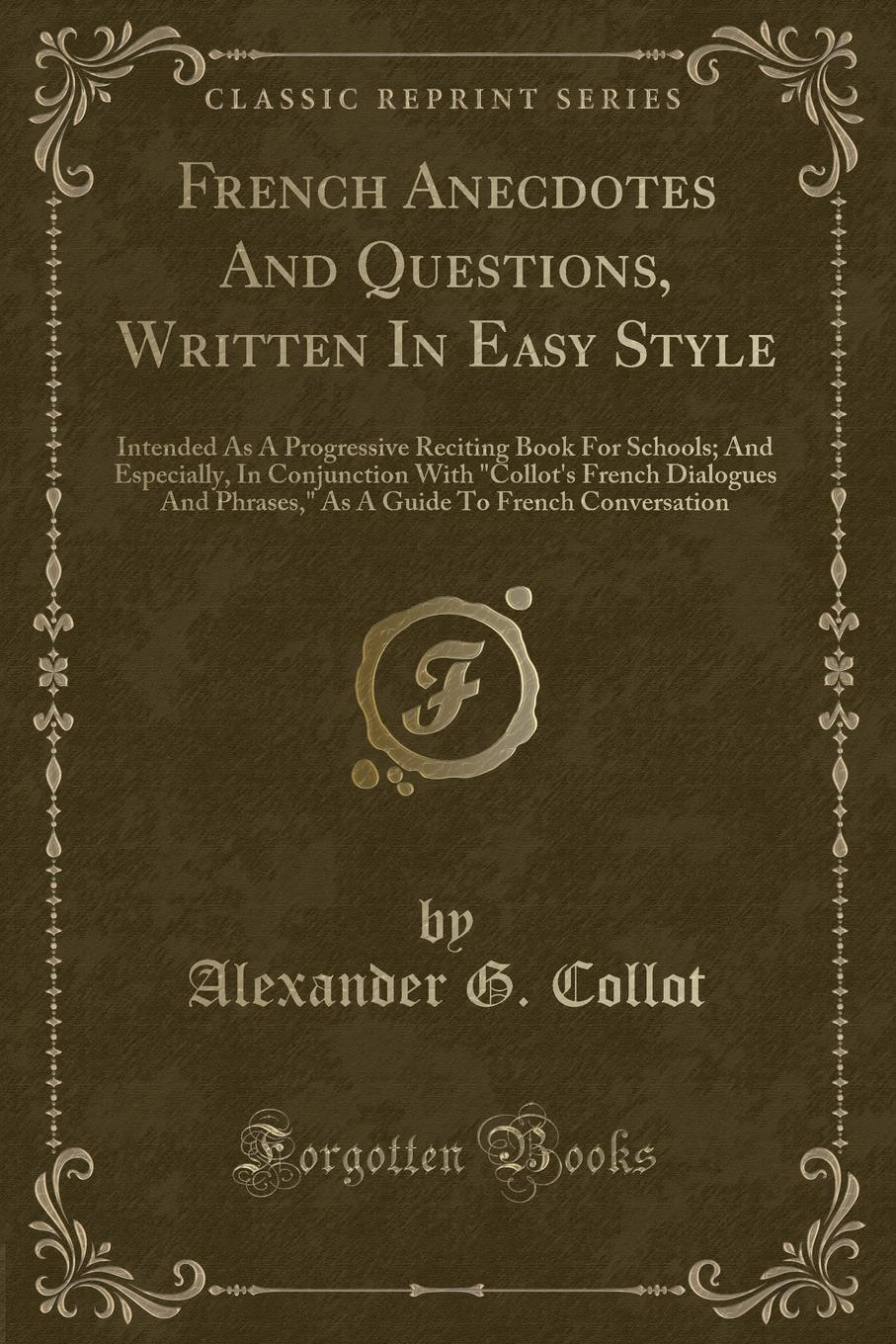 Alexander G. Collot French Anecdotes And Questions, Written In Easy Style. Intended As A Progressive Reciting Book For Schools; And Especially, In Conjunction With Collot.s French Dialogues And Phrases, As A Guide To French Conversation (Classic Reprint) french in one click book with cd