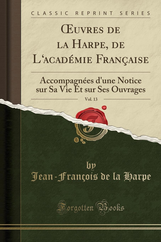 Jean-François de la Harpe OEuvres de la Harpe, de L.academie Francaise, Vol. 13. Accompagnees d.une Notice sur Sa Vie Et sur Ses Ouvrages (Classic Reprint)