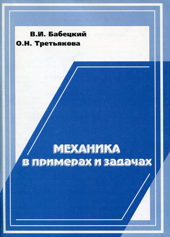 Бабецкий Владимир Иннокентьевич Механика в примерах и задачах а в бармасов в е холмогоров курс общей физики для природопользователей механика