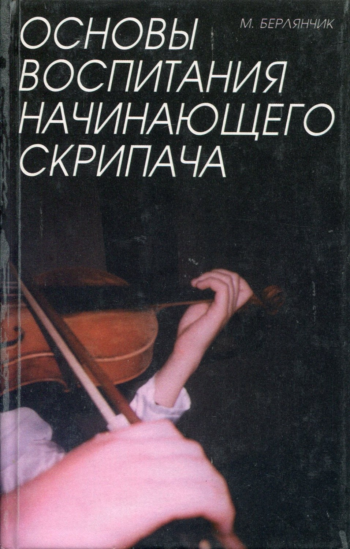 Берлянчик Марк Моисеевич Основы воспитания начинающего скрипача. Мышление, технология, творчество