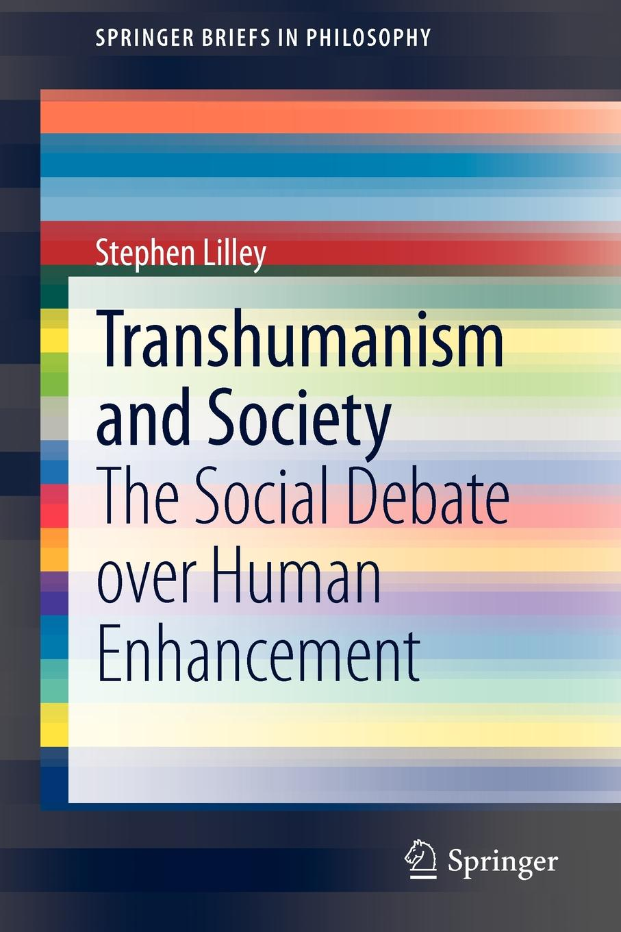 Transhumanism and Society. The Social Debate over Human Enhancement. Stephen Lilley