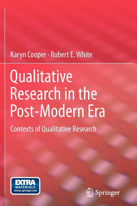 Qualitative Research in the Post-Modern Era. Contexts of Qualitative Research. Karyn Cooper, Robert E. White