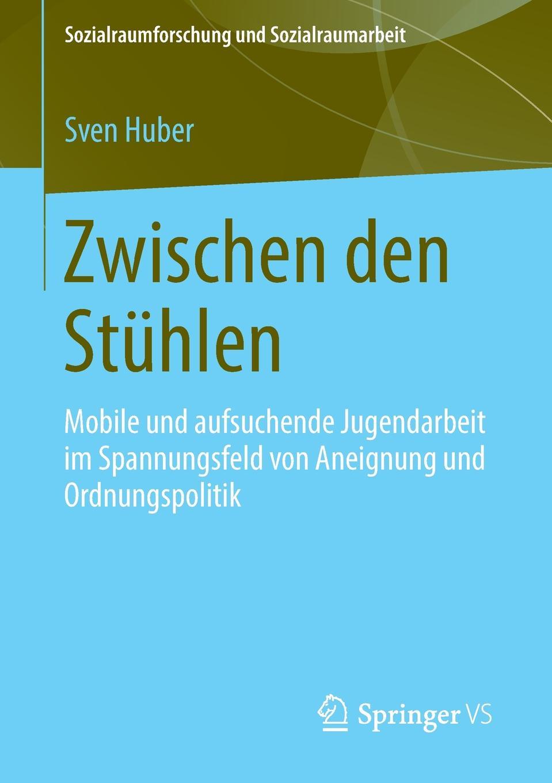 Zwischen Den Stuhlen. Mobile Und Aufsuchende Jugendarbeit Im Spannungsfeld Von Aneignung Und Ordnungspolitik. Sven Huber