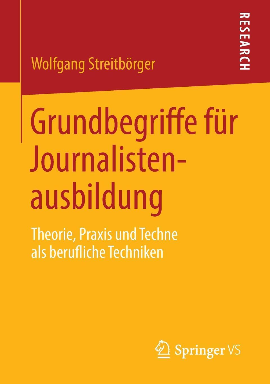 Grundbegriffe fur Journalistenausbildung. Theorie, Praxis und Techne als berufliche Techniken. Wolfgang Streitb?rger
