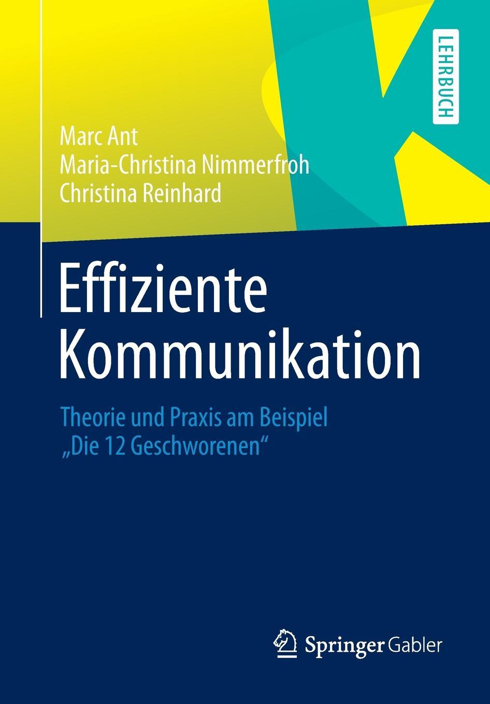 Effiziente Kommunikation. Theorie und Praxis am Beispiel `Die 12 Geschworenen`. Marc Ant, Maria-Christina Nimmerfroh, Christina Reinhard