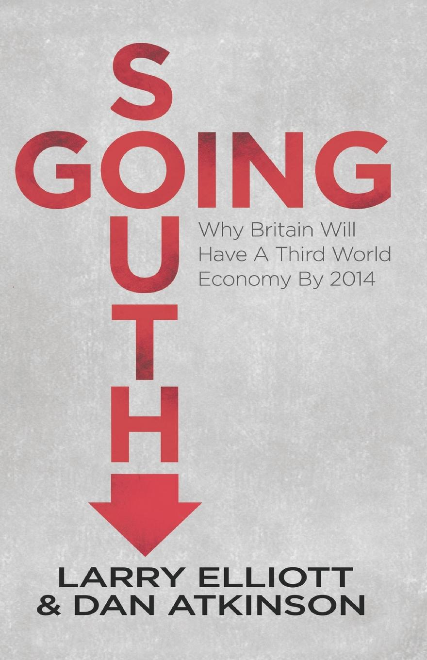 Larry Elliott, Dan Atkinson Going South. Why Britain will have a Third World Economy by 2014 philip a g sabin the third world war scare in britain a critical analysis