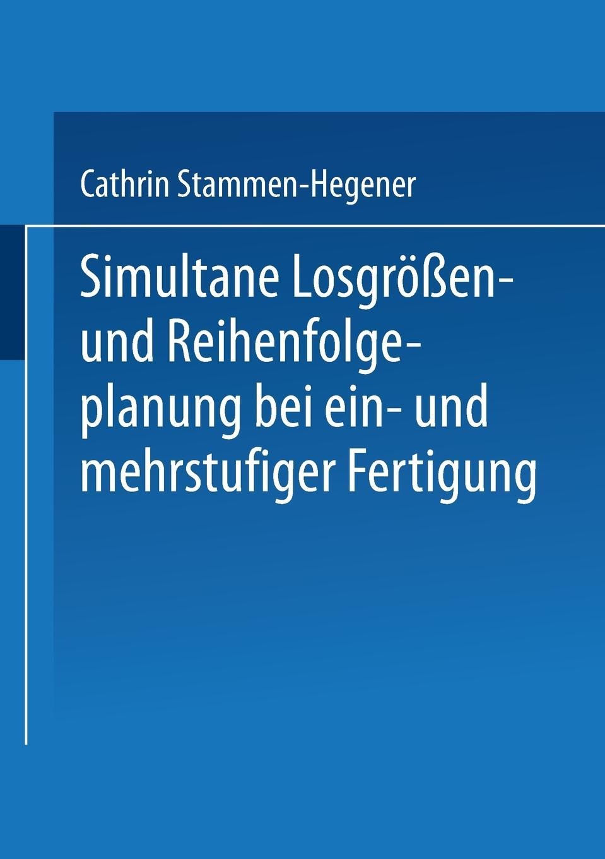 Cathrin Stammen-Hegener Simultane Losgrossen- Und Reihenfolgeplanung Bei Ein- Mehrstufiger Fertigung
