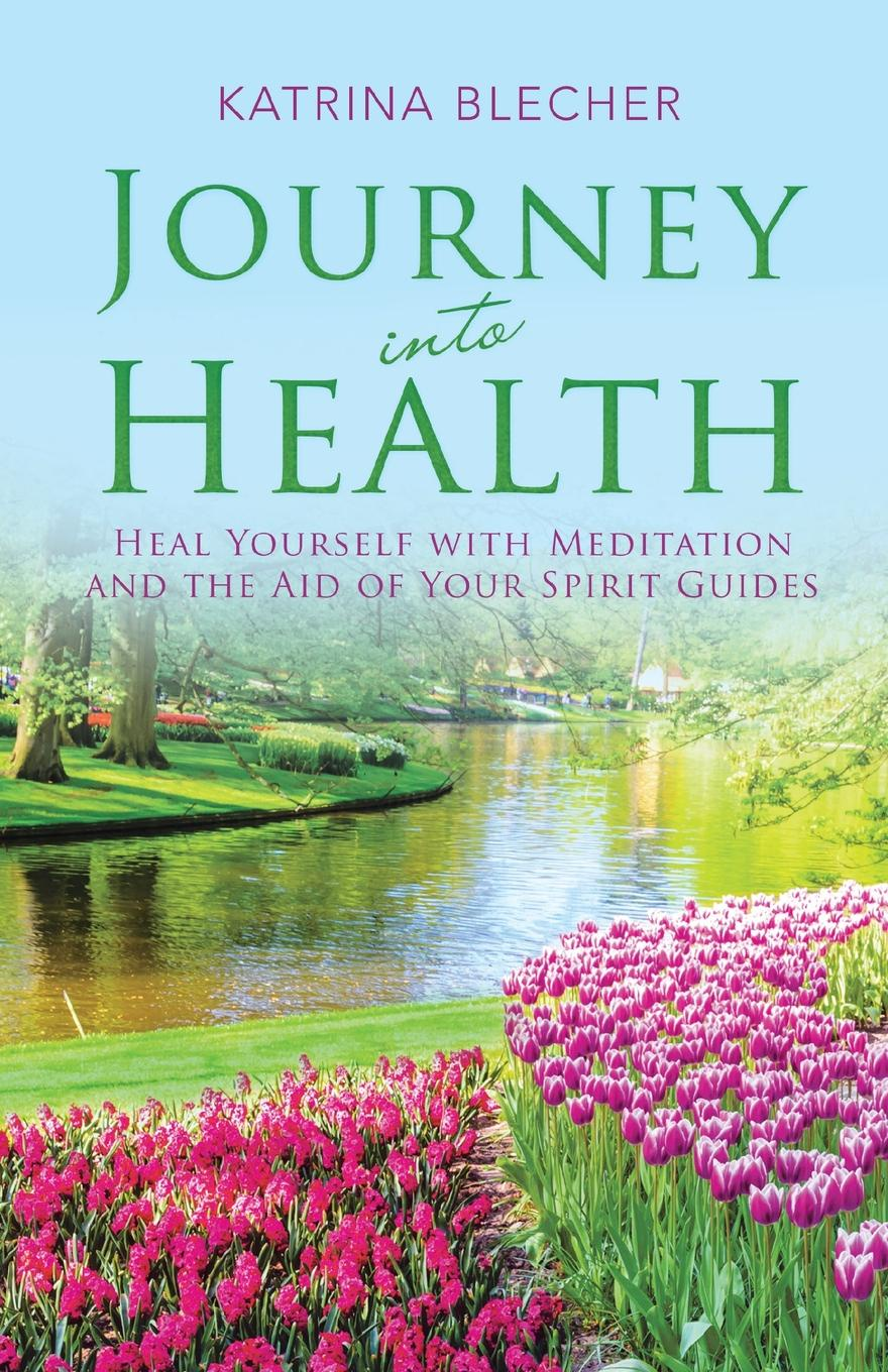 Journey into Health. Heal Yourself with Meditation and the Aid of Your Spirit Guides