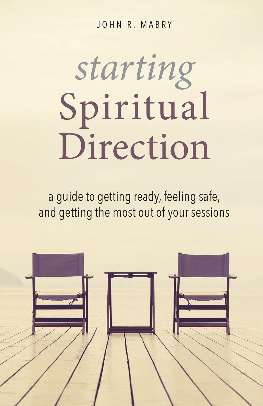 John R. Mabry Starting Spiritual Direction. A Guide to Getting Ready, Feeling Safe, and Getting the Most Out of Your Sessions jon reider admission matters what students and parents need to know about getting into college