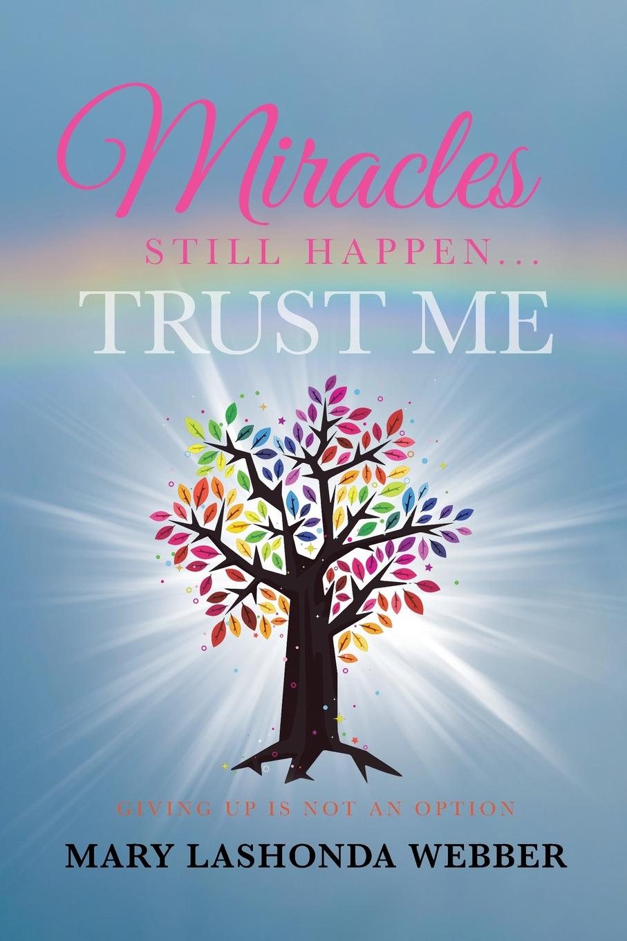 Mary LaShonda Webber Miracles Still Happen... Trust Me. Giving Up Is Not An Option russell young a living witness to god s precious miracles