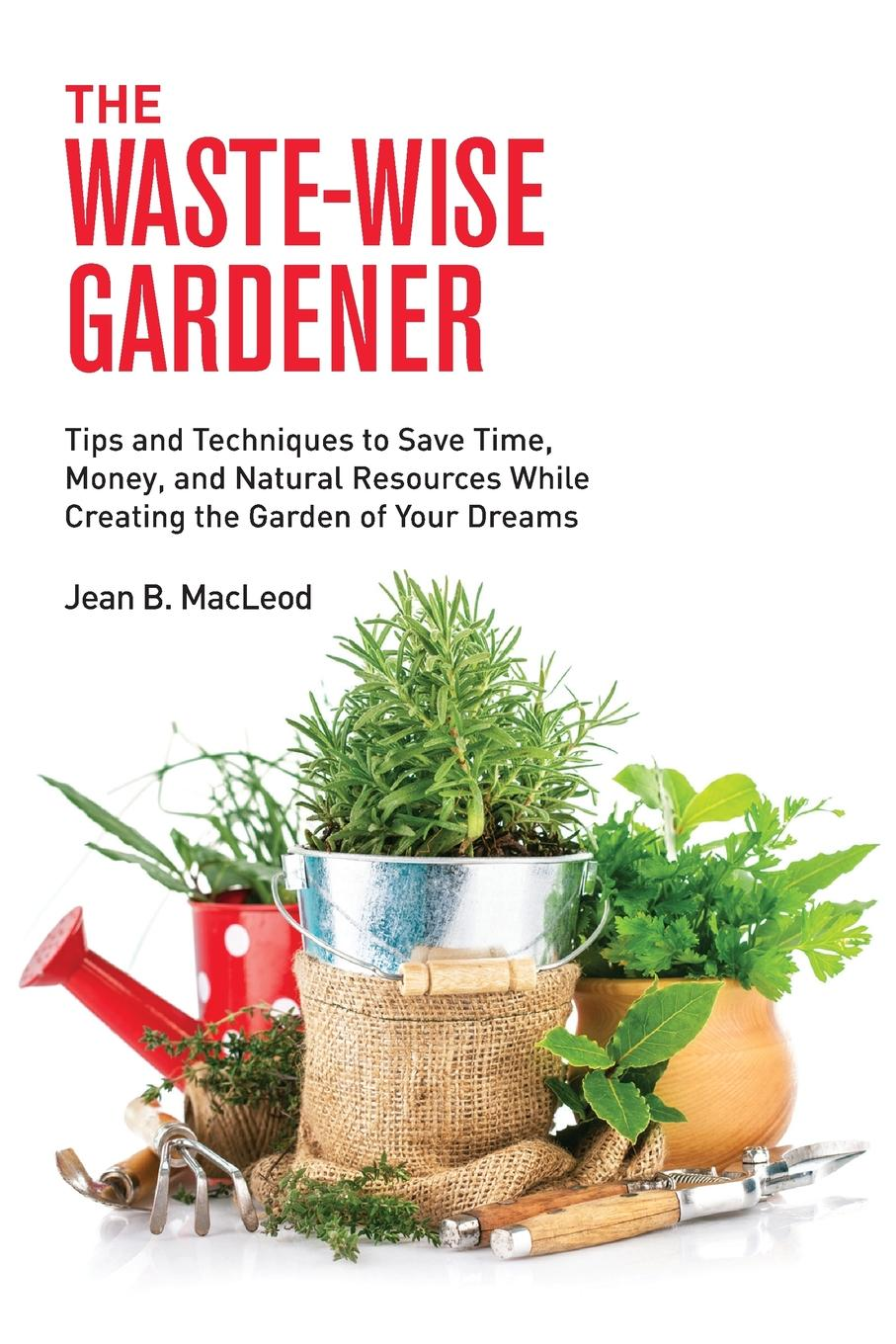 Jean B MacLeod The Waste-Wise Gardener. Tips and Techniques to Save Time, Money, and Natural Resources While Creating the Garden of Your Dreams