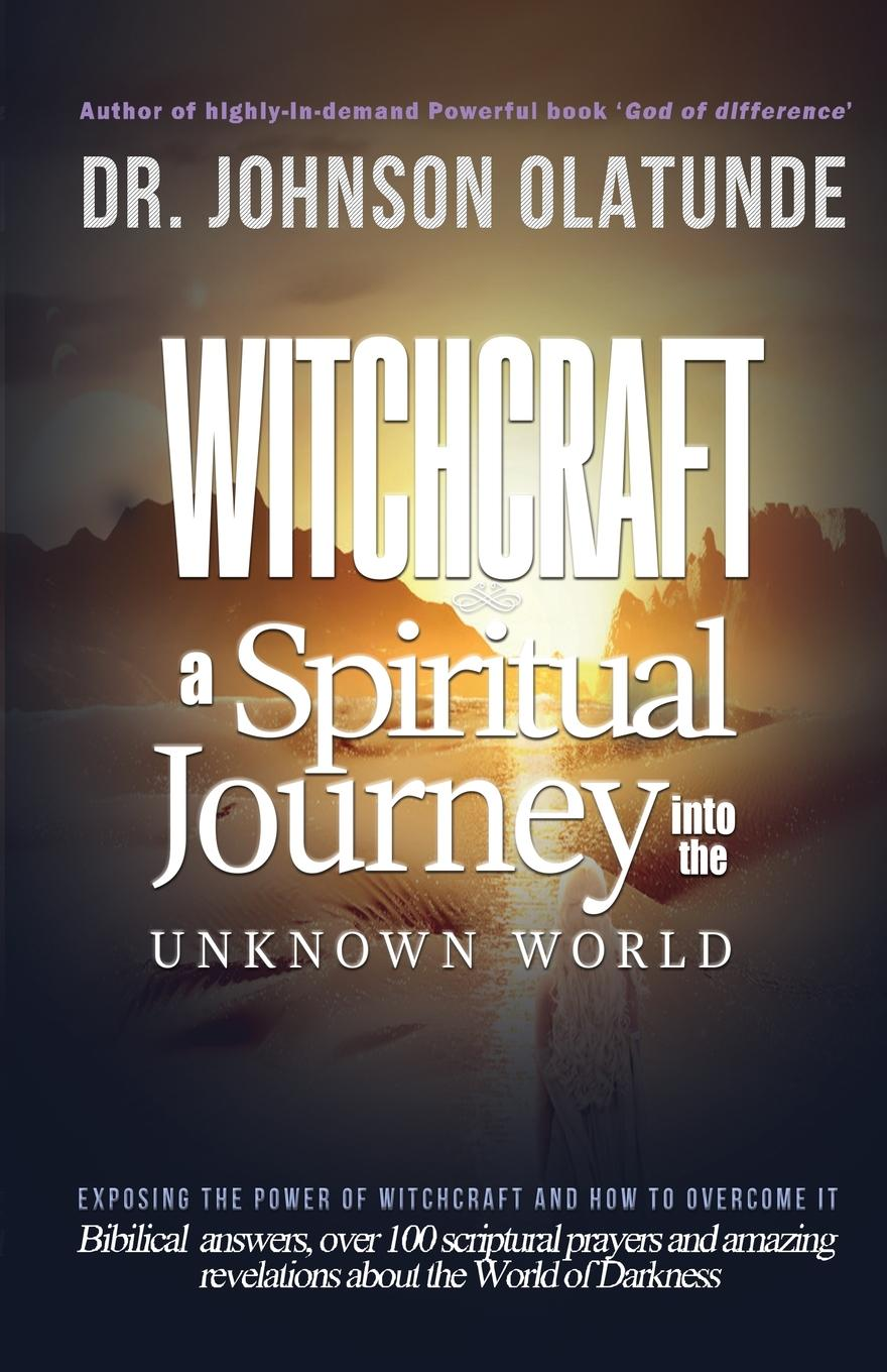 JOHNSON OLATUNDE witchcraft. a spiritual journey into the unkown: exposing the power of witchcraft and how to overcome it witchcraft witchcraft legend