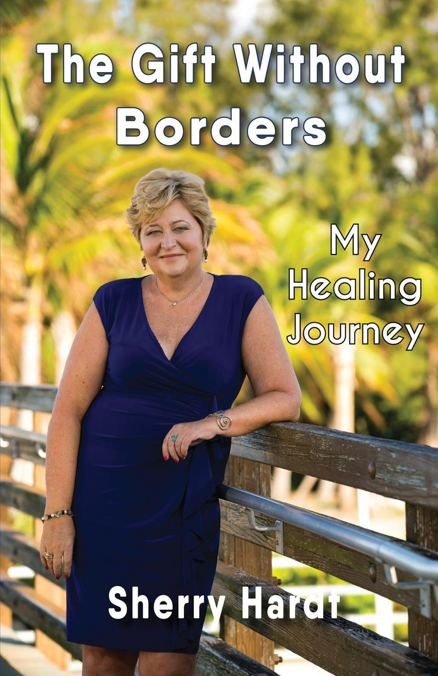 Sherry Hardt The Gift Without Borders. My Healing Journey