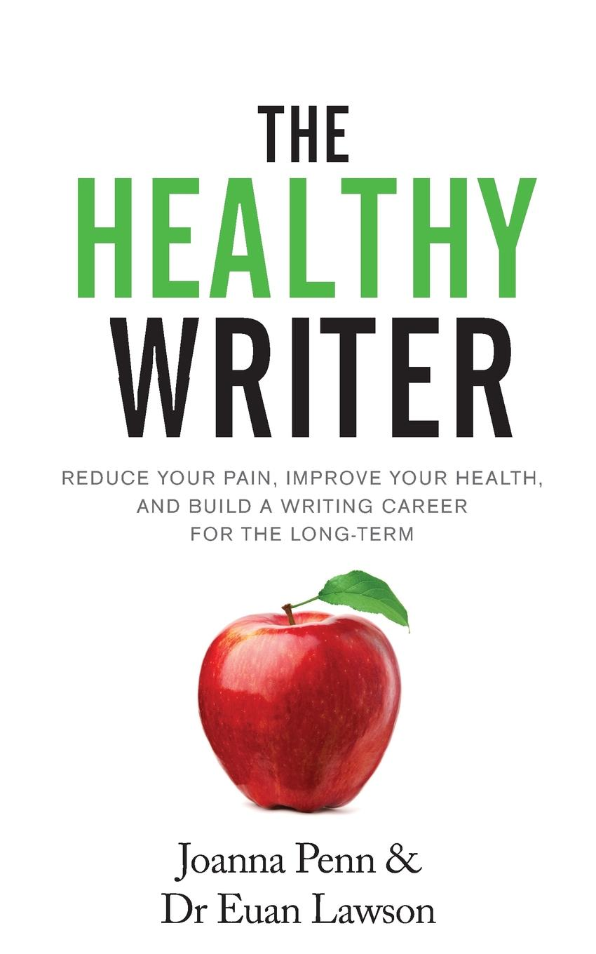 The Healthy Writer. Reduce Your Pain, Improve Your Health, And Build A Writing Career For The Long Term