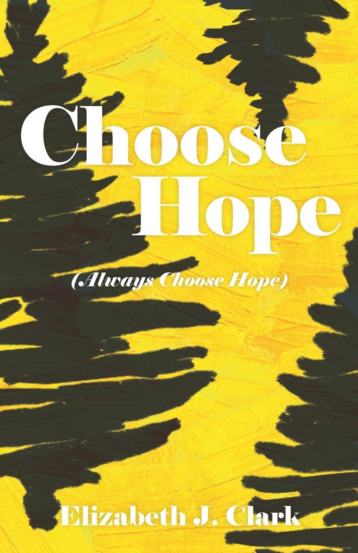 Elizabeth J. Clark Choose Hope. (Always Choose Hope) you choose