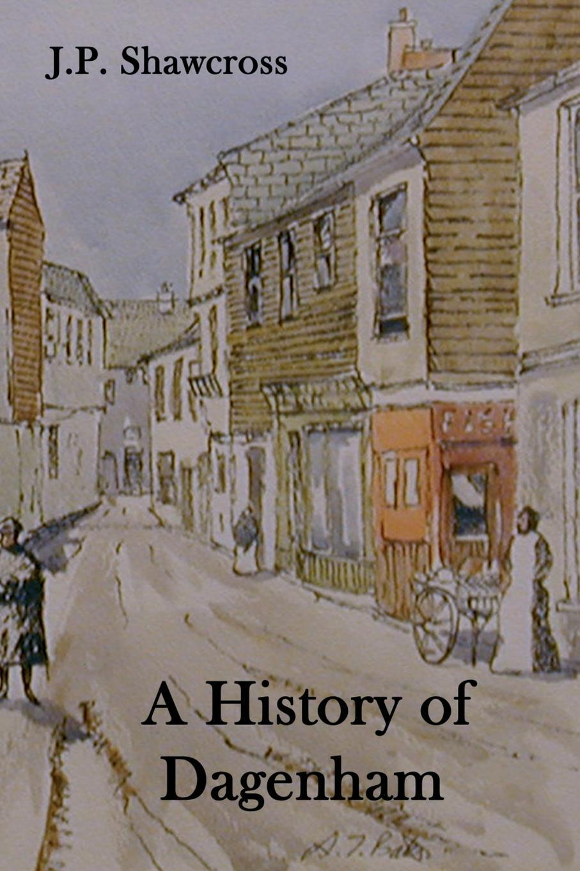 John Peter Shawcross A History of Dagenham. in the County of Essex arthur huggins the last evacuee dagenham to salcombe