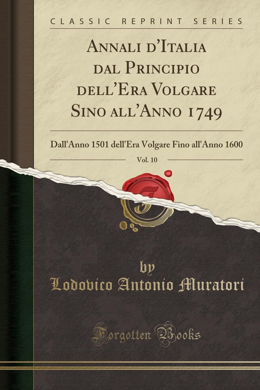 Annali d.Italia dal Principio dell.Era Volgare Sino all.Anno 1749, Vol. 10. Dall.Anno 1501 dell.Era Volgare Fino all.Anno 1600 (Classic Reprint)