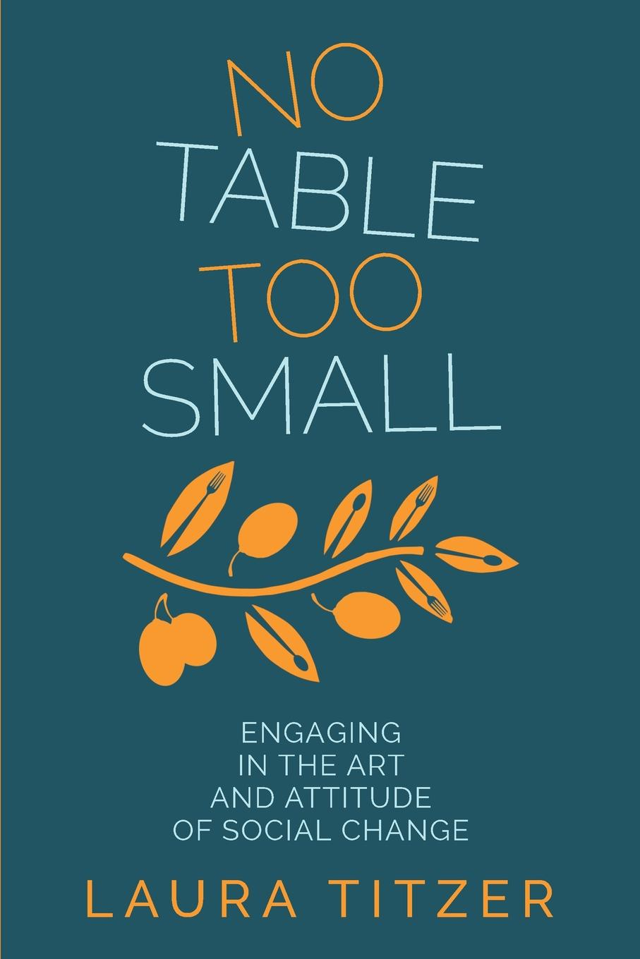 Laura Marie Titzer No Table Too Small. Engaging in the Art and Attitude of Social Change roberta graziano food counselling how to motivate people to change eating habits