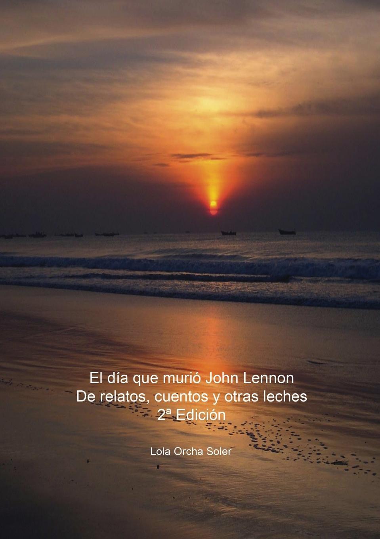 Lola Soler Orcha El dia que murio John Lennon, De relatos, cuentos y otras leches 2. Edicion un dulce olor a muerte
