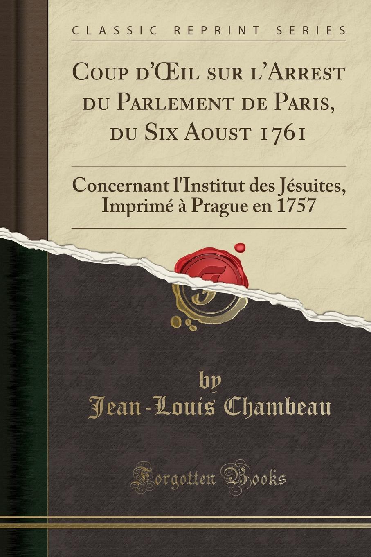 Jean-Louis Chambeau Coup d.OEil sur l.Arrest du Parlement de Paris, du Six Aoust 1761. Concernant l.Institut des Jesuites, Imprime a Prague en 1757 (Classic Reprint)