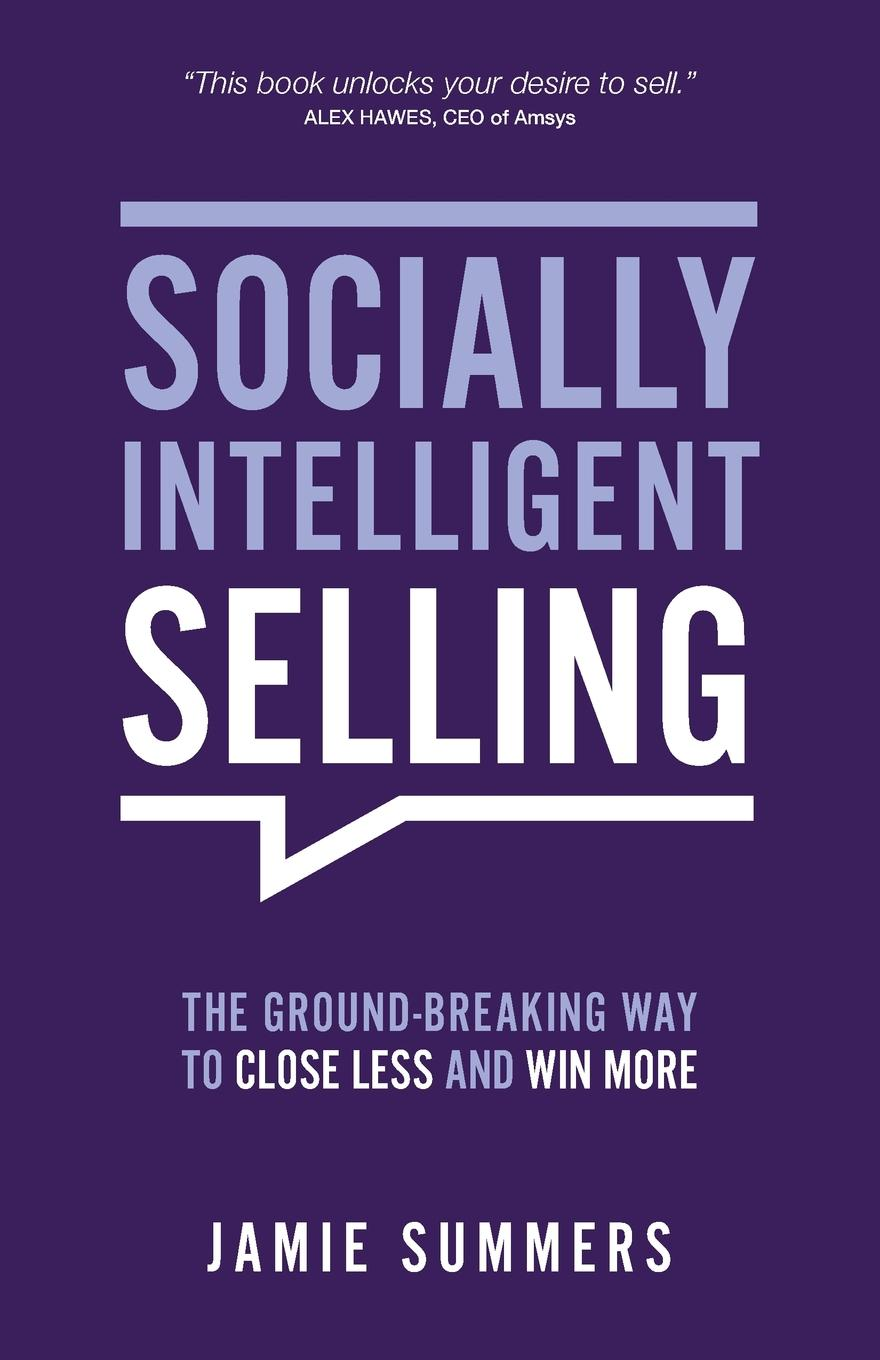 Jamie Summers Socially Intelligent Selling. The Ground-Breaking way to Close Less and Win More jerry acuff stop acting like a seller and start thinking like a buyer improve sales effectiveness by helping customers buy