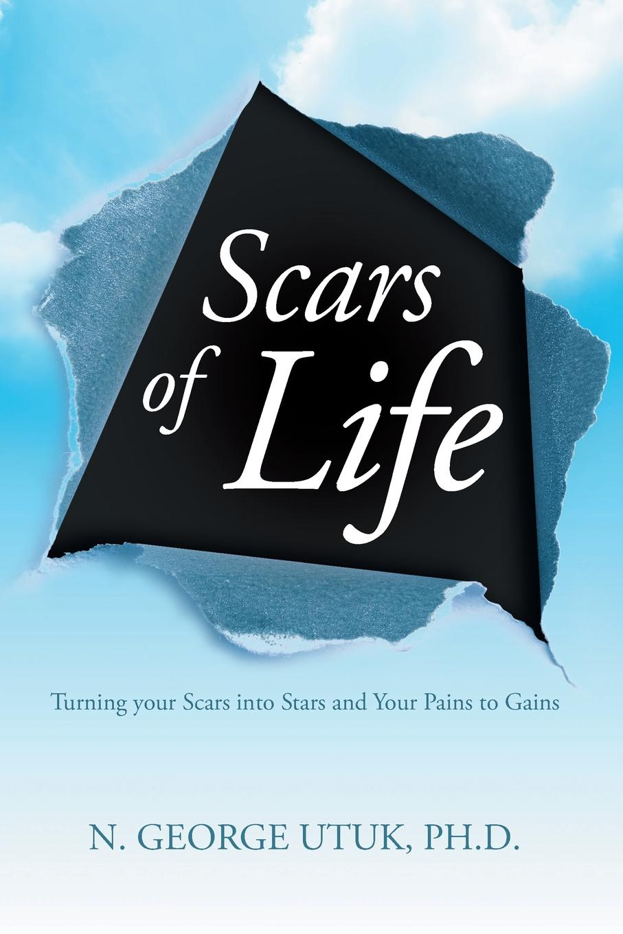 Ph.D. N. George Utuk Scars of Life. Turning your Scars into Stars and Your Pains to Gains jon gordon life word discover your one word to leave a legacy