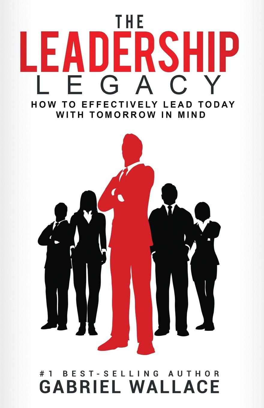 Gabriel Wallace The Leadership Legacy. How To Effectively Lead Today with Tomorrow In Mind richard nongard transformational leadership how to lead from your strengths and maximize your impact