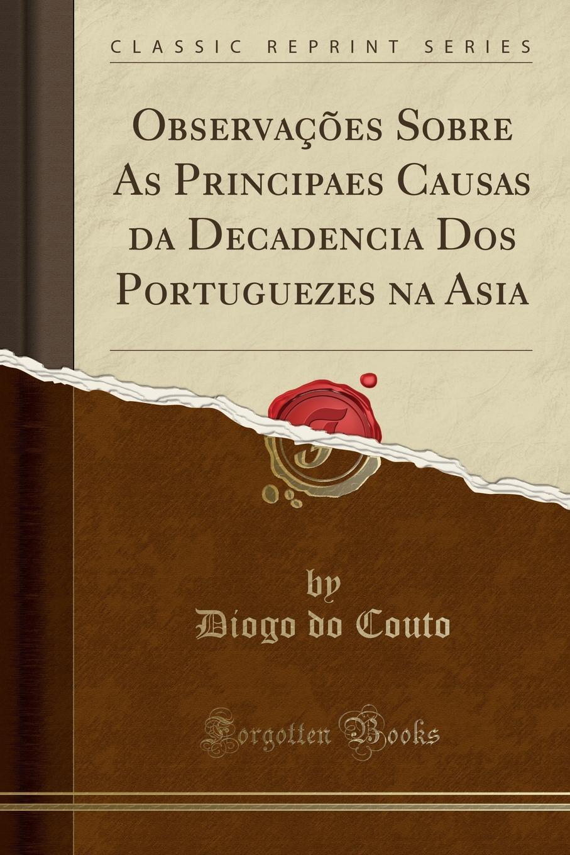Diogo do Couto Observacoes Sobre As Principaes Causas da Decadencia Dos Portuguezes na Asia (Classic Reprint) недорго, оригинальная цена