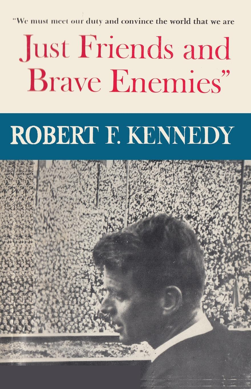Robert F Kennedy Just Friends and Brave Enemies. We must meet our duty and convince the world that we are JUST FRIENDS AND BRAVE ENEMIES the kennedy years