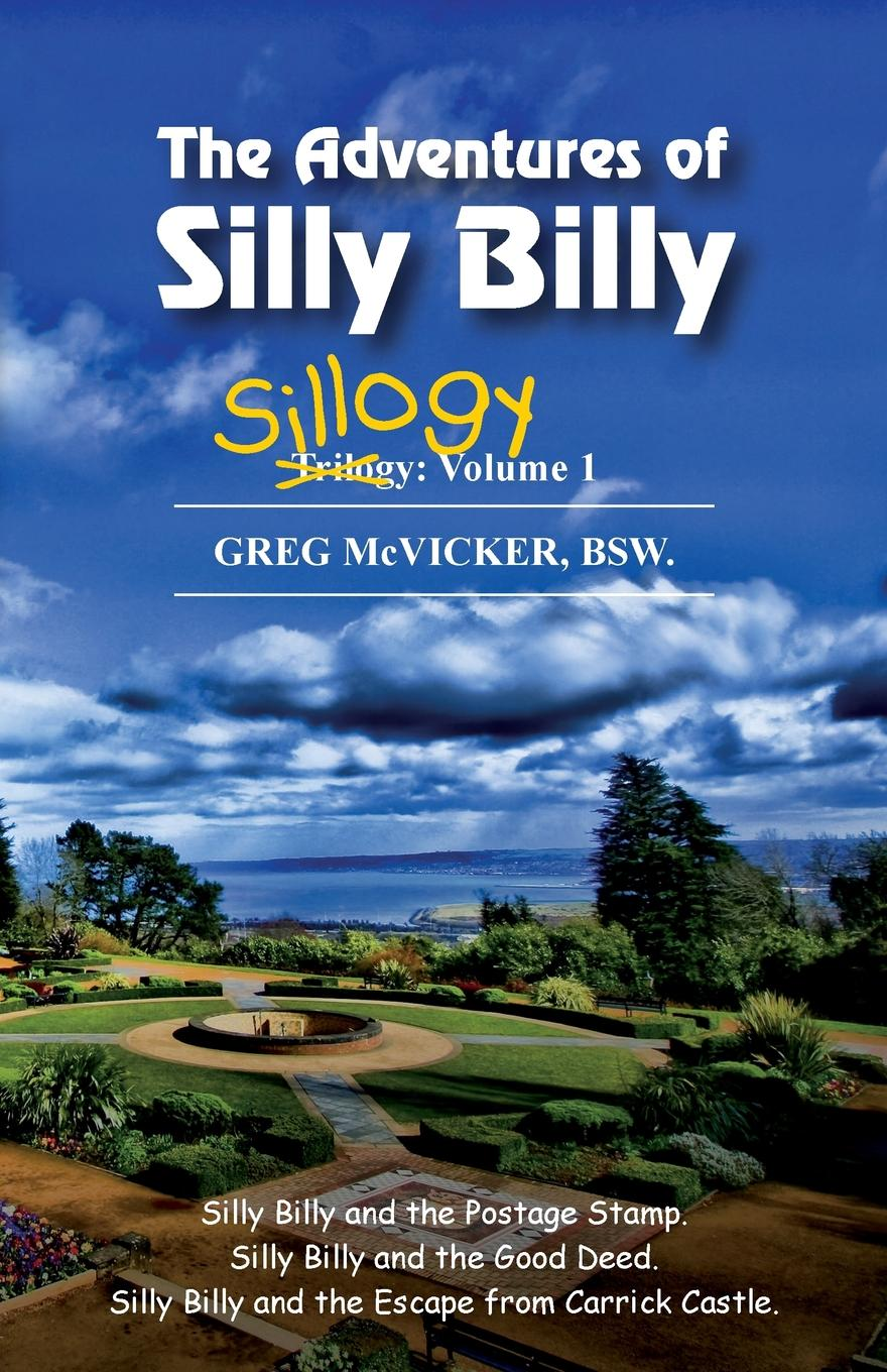 Greg McVicker The Adventures of Silly Billy. Sillogy: Volume 1.