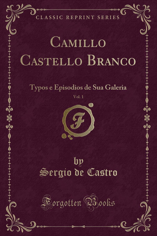 Sergio de Castro Camillo Castello Branco, Vol. 1. Typos e Episodios de Sua Galeria (Classic Reprint) lemos seixas castello branco os frades