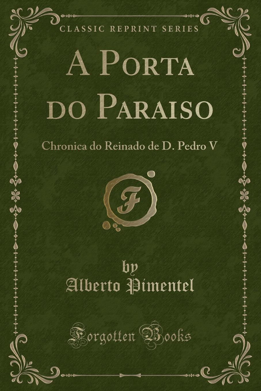 Alberto Pimentel A Porta do Paraiso. Chronica do Reinado de D. Pedro V (Classic Reprint) alberto pimentel o capote do snr praz