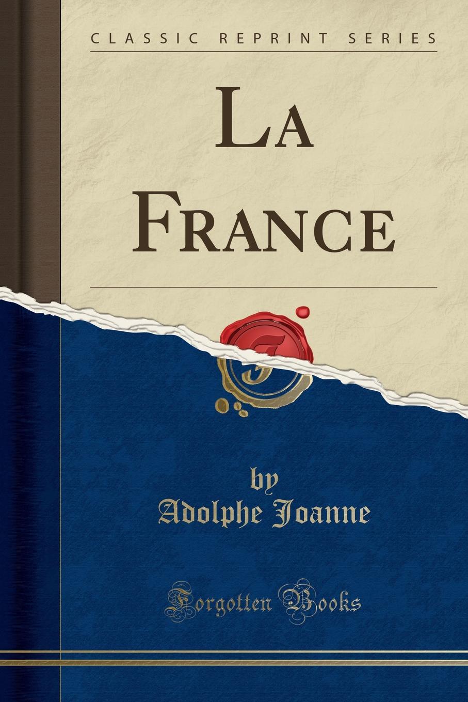 Adolphe Joanne La France (Classic Reprint) louis balthazard néel voyage de paris a st cloud par mer et retour de st cloud a paris par terre vol 1 classic reprint