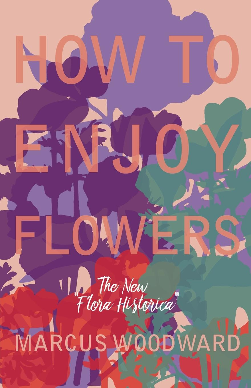 Marcus Woodward How to Enjoy Flowers - The New Flora Historica mapplethorpe flora the complete flowers