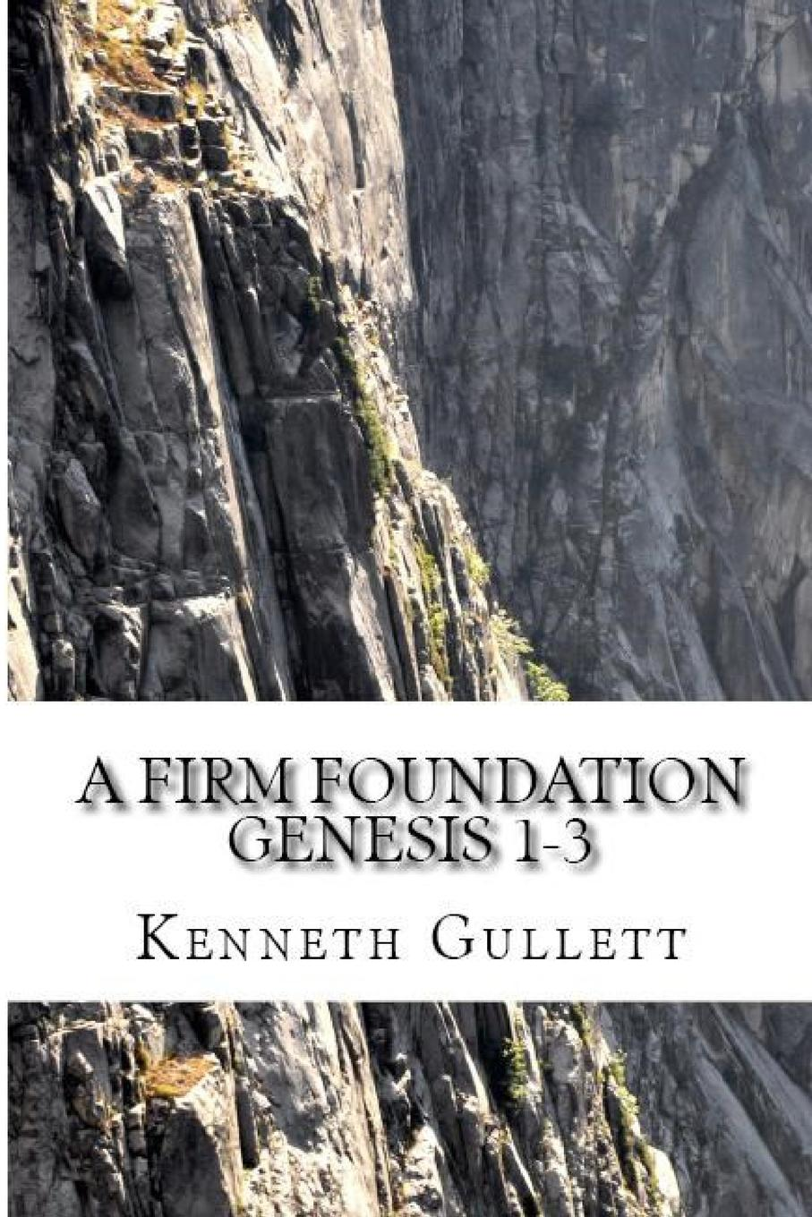 Kenneth Gullett A Firm Foundation. From Genesis Chapters 1-3 kenneth gullett a firm foundation from genesis chapters 1 3