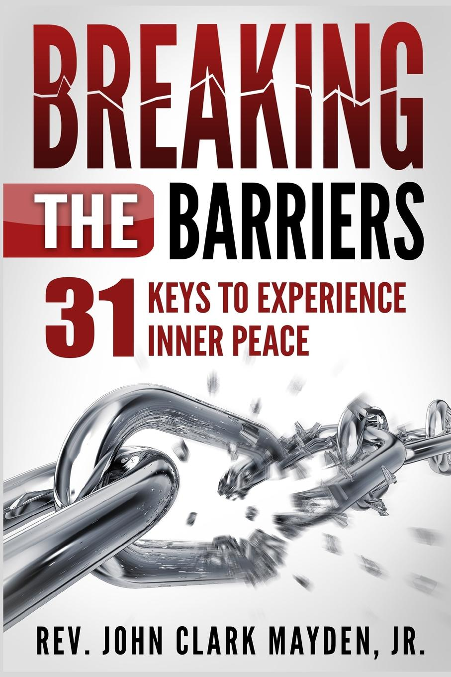 Rev. John Clark Mayden Jr. Breaking the Barriers. 31 Keys to Experience Inner Peace barriers