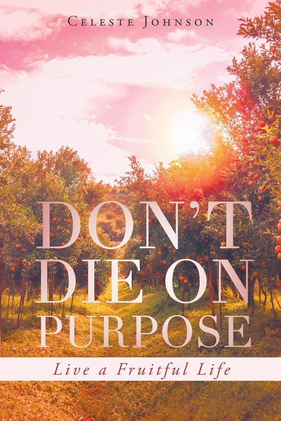 Celeste Johnson Don.t Die On Purpose. Live a Fruitful Life ain t you got a right to the tree of life