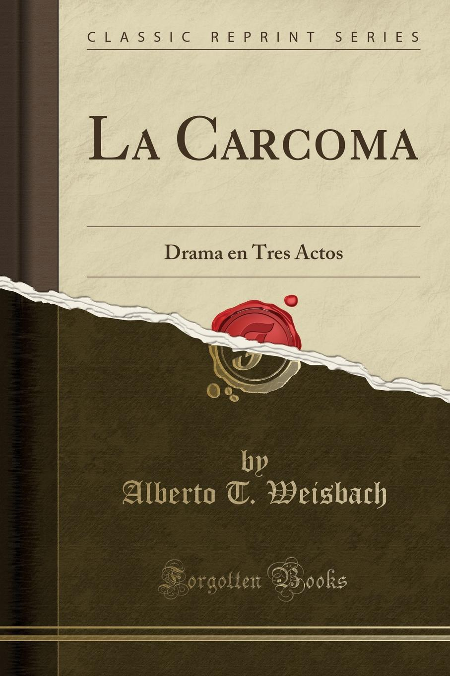 Alberto T. Weisbach La Carcoma. Drama en Tres Actos (Classic Reprint) александр дюма the countess dubarry introd by r brimley johnson illustrated by r w matthews