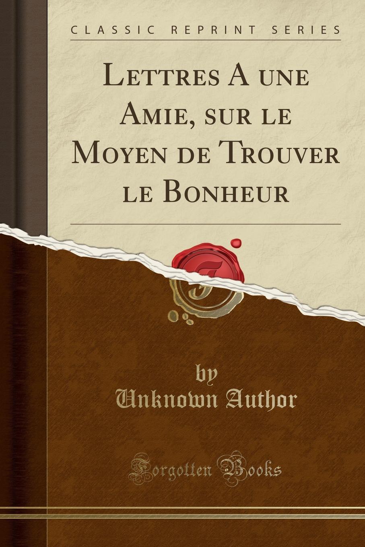 Unknown Author Lettres A une Amie, sur le Moyen de Trouver le Bonheur (Classic Reprint) levy m toutes ces choses qu on ne s est pas dites