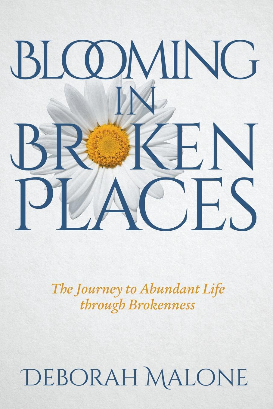 Deborah Malone Blooming in Broken Places. The Journey to Abundant Life through Brokenness deborah morse denenholz a companion to the brontes