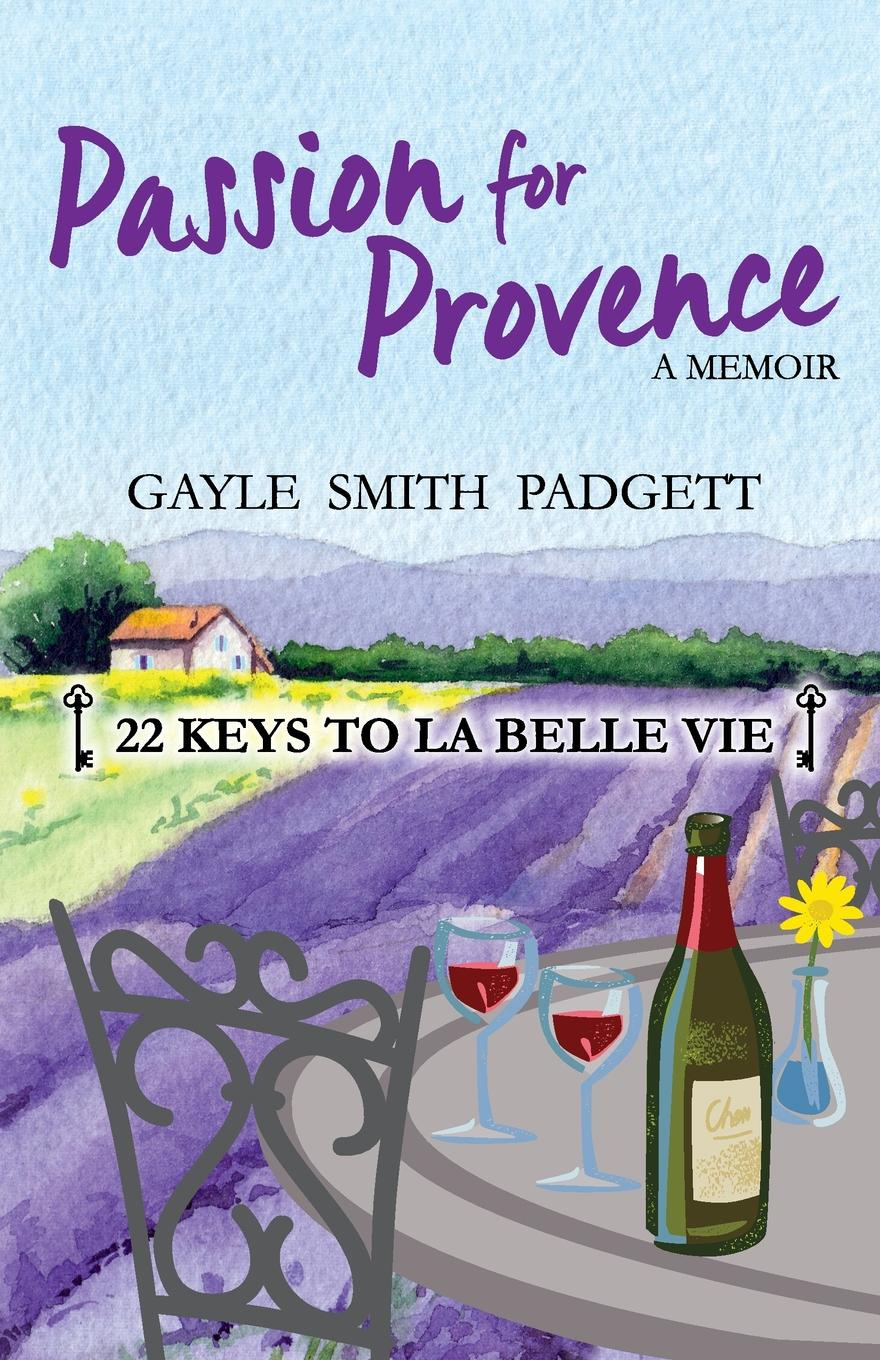 Gayle Smith Padgett Passion for Provence. 22 Keys to La Belle Vie