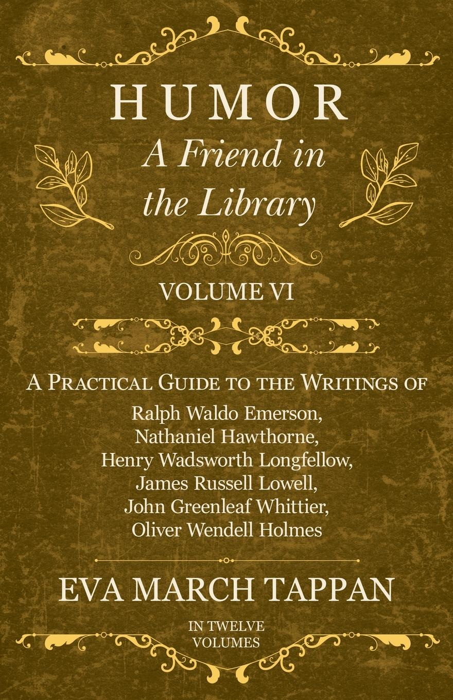 Eva March Tappan Humor - A Friend in the Library - Volume VI - A Practical Guide to the Writings of Ralph Waldo Emerson, Nathaniel Hawthorne, Henry Wadsworth Longfellow, James Russell Lowell, John Greenleaf Whittier, Oliver Wendell Holmes - In Twelve Volumes цена и фото