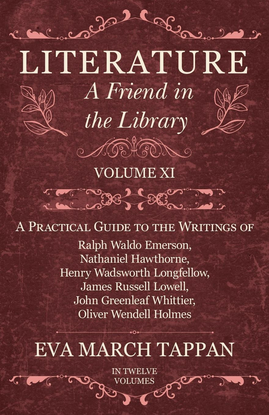 Eva March Tappan Literature - A Friend in the Library - Volume XI - A Practical Guide to the Writings of Ralph Waldo Emerson, Nathaniel Hawthorne, Henry Wadsworth Longfellow, James Russell Lowell, John Greenleaf Whittier, Oliver Wendell Holmes - In Twelve Volumes цена и фото