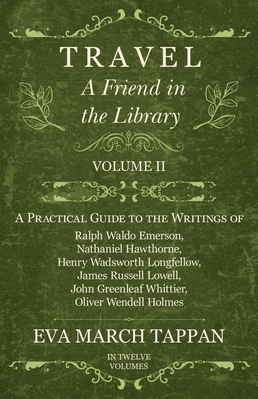 Eva March Tappan Travel - A Friend in the Library - Volume II - A Practical Guide to the Writings of Ralph Waldo Emerson, Nathaniel Hawthorne, Henry Wadsworth Longfellow, James Russell Lowell, John Greenleaf Whittier, Oliver Wendell Holmes - In Twelve Volumes цена и фото