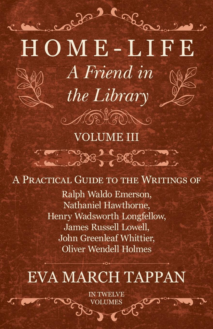 Eva March Tappan Home-Life - A Friend in the Library - Volume III - A Practical Guide to the Writings of Ralph Waldo Emerson, Nathaniel Hawthorne, Henry Wadsworth Longfellow, James Russell Lowell, John Greenleaf Whittier, Oliver Wendell Holmes - In Twelve Volumes цена и фото