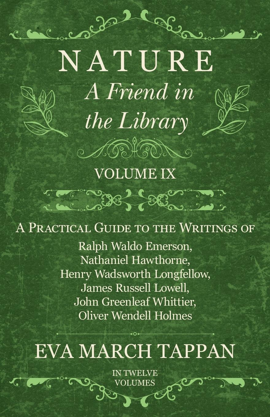 Eva March Tappan Nature - A Friend in the Library - Volume IX - A Practical Guide to the Writings of Ralph Waldo Emerson, Nathaniel Hawthorne, Henry Wadsworth Longfellow, James Russell Lowell, John Greenleaf Whittier, Oliver Wendell Holmes - In Twelve Volumes цена и фото